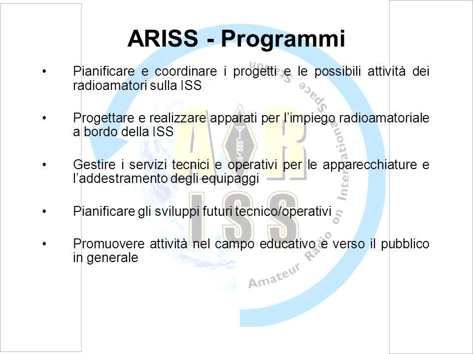 ARISS - Programmi Pianificare e coordinare i progetti e le possibili attività dei radioamatori sulla ISS Progettare e realizzare apparati per limpiego radioamatoriale a bordo della ISS Gestire i servizi tecnici e operativi per le apparecchiature e laddestramento degli equipaggi Pianificare gli sviluppi futuri tecnico/operativi Promuovere attività nel campo educativo e verso il pubblico in generale