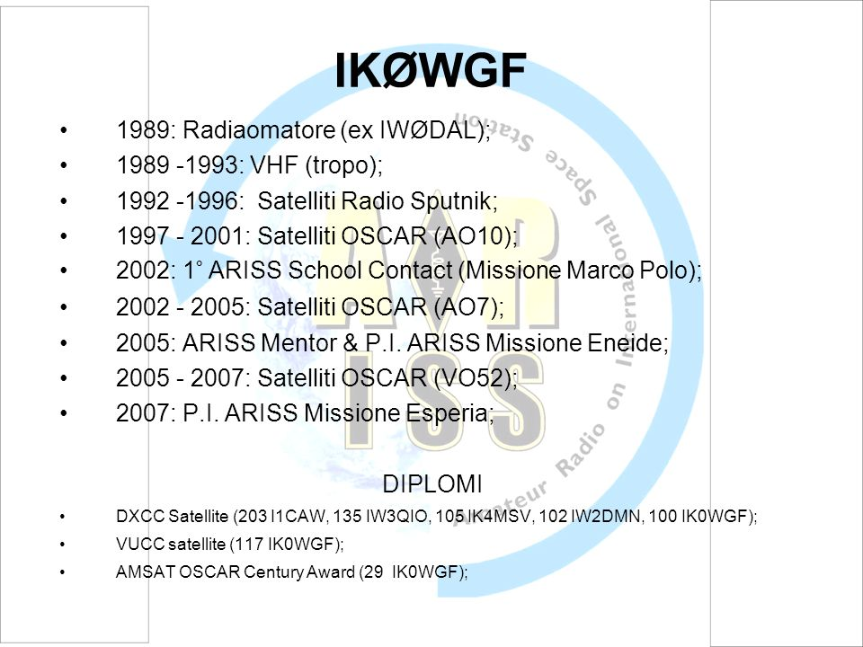 IKØWGF 1989: Radiaomatore (ex IWØDAL); 1989 -1993: VHF (tropo); 1992 -1996: Satelliti Radio Sputnik; 1997 - 2001: Satelliti OSCAR (AO10); 2002: 1° ARISS School Contact (Missione Marco Polo); 2002 - 2005: Satelliti OSCAR (AO7); 2005: ARISS Mentor & P.I.
