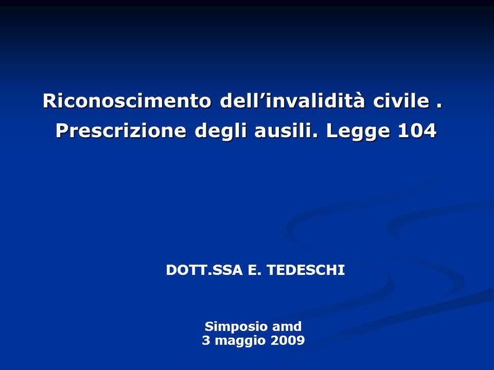 Riconoscimento dellinvalidità civile. Prescrizione degli ausili. Legge 104 DOTT.SSA E. TEDESCHI Simposio amd 3 maggio 2009