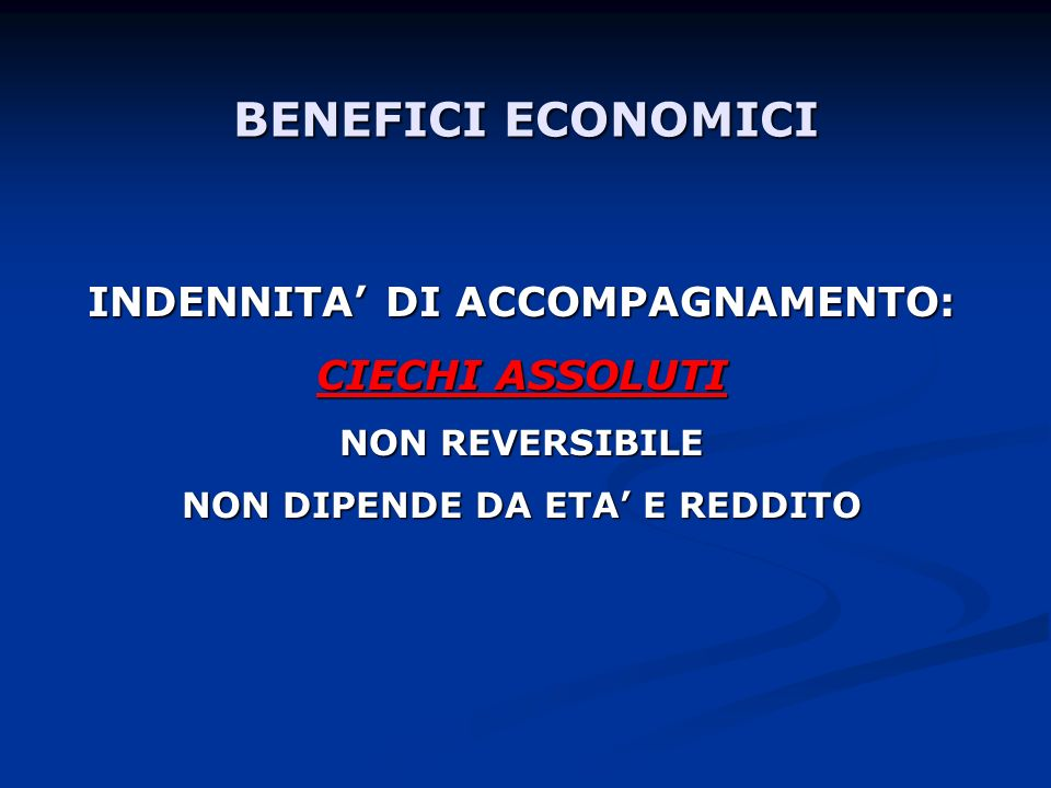 BENEFICI ECONOMICI INDENNITA DI ACCOMPAGNAMENTO: CIECHI ASSOLUTI NON REVERSIBILE NON DIPENDE DA ETA E REDDITO