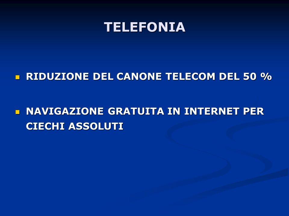 TELEFONIA RIDUZIONE DEL CANONE TELECOM DEL 50 % RIDUZIONE DEL CANONE TELECOM DEL 50 % NAVIGAZIONE GRATUITA IN INTERNET PER CIECHI ASSOLUTI NAVIGAZIONE