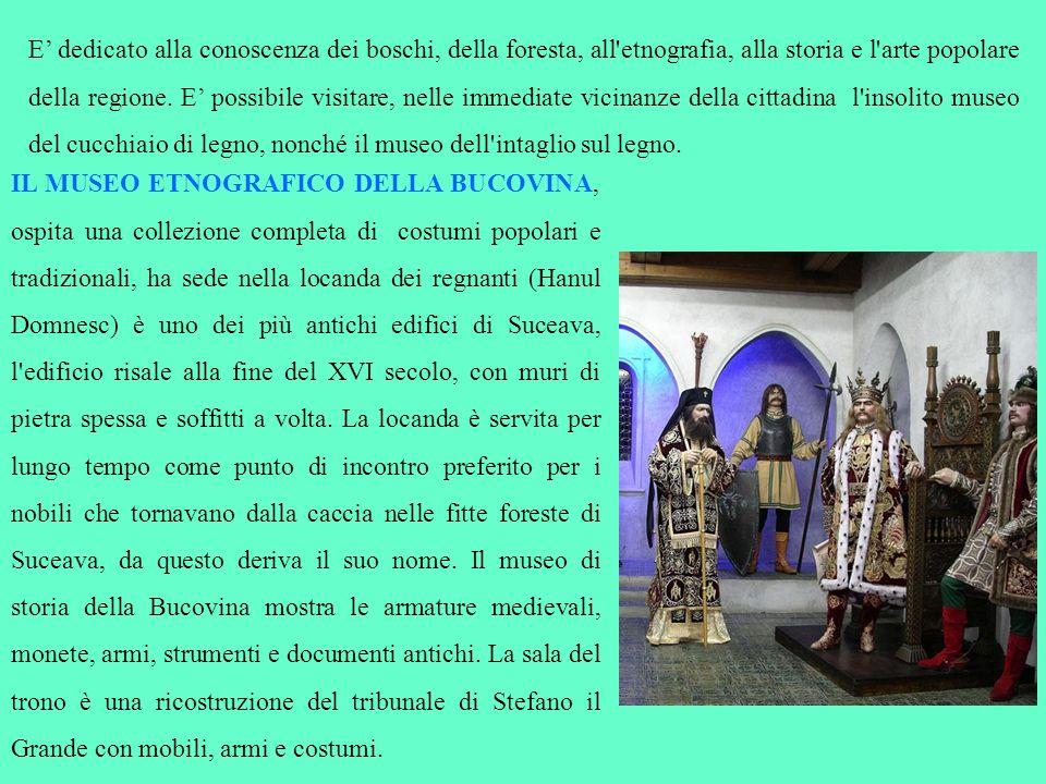 IL MUSEO ETNOGRAFICO DELLA BUCOVINA, ospita una collezione completa di costumi popolari e tradizionali, ha sede nella locanda dei regnanti (Hanul Domn