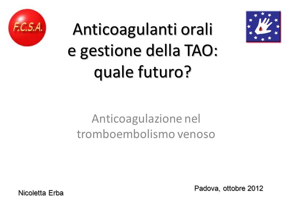 Anticoagulanti orali e gestione della TAO: quale futuro? Anticoagulazione nel tromboembolismo venoso Padova, ottobre 2012 Nicoletta Erba