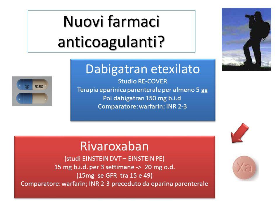 Nuovi farmaci anticoagulanti? Rivaroxaban (studi EINSTEIN DVT – EINSTEIN PE) 15 mg b.i.d. per 3 settimane -> 20 mg o.d. (15mg se GFR tra 15 e 49) Comp