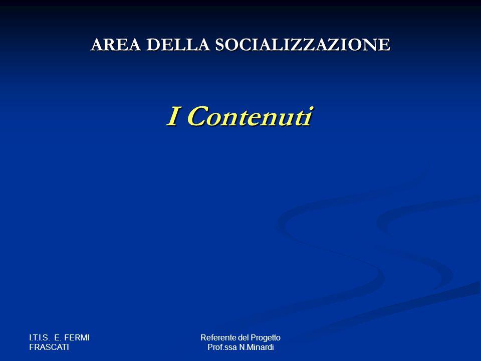I.T.I.S. E. FERMI FRASCATI Referente del Progetto Prof.ssa N.Minardi I Contenuti AREA DELLA SOCIALIZZAZIONE