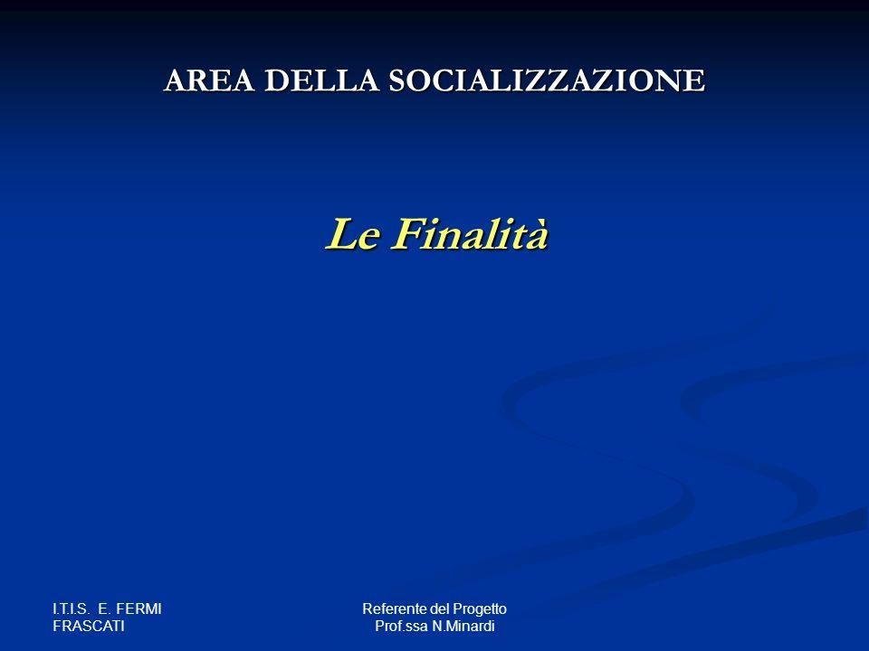 I.T.I.S. E. FERMI FRASCATI Referente del Progetto Prof.ssa N.Minardi Le Finalità AREA DELLA SOCIALIZZAZIONE