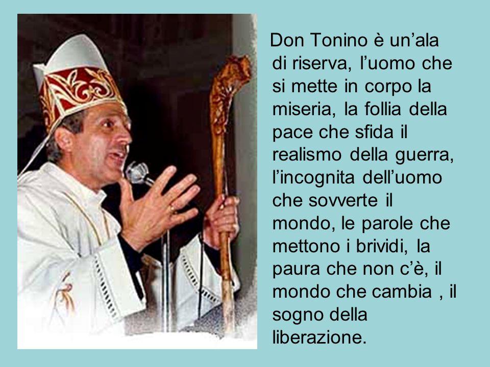Don Tonino è unala di riserva, luomo che si mette in corpo la miseria, la follia della pace che sfida il realismo della guerra, lincognita delluomo ch