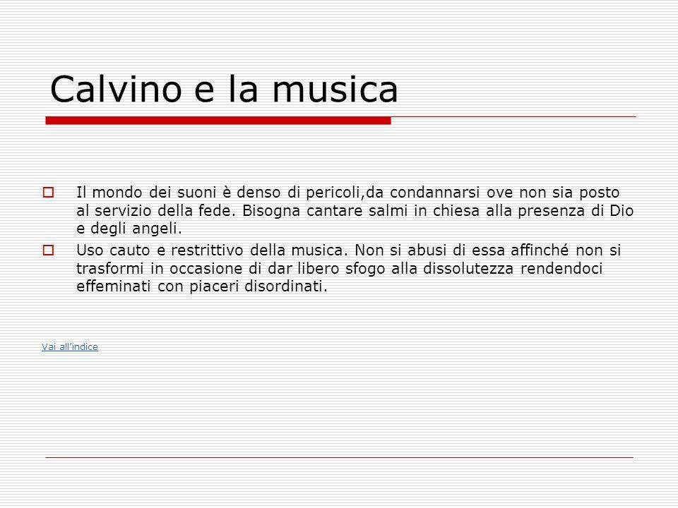 Calvino e la musica Il mondo dei suoni è denso di pericoli,da condannarsi ove non sia posto al servizio della fede. Bisogna cantare salmi in chiesa al