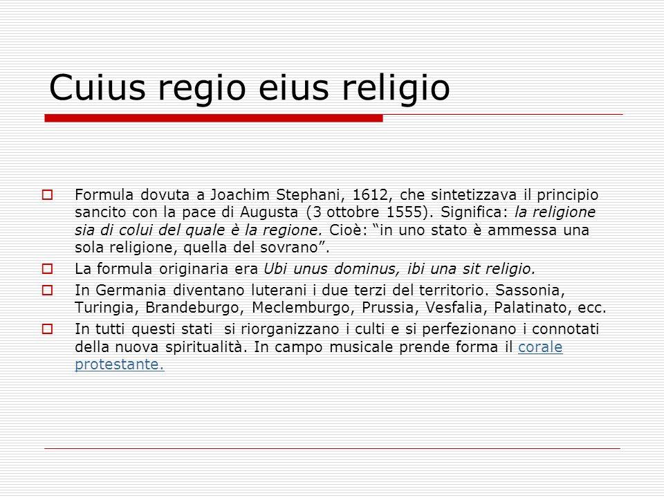Cuius regio eius religio Formula dovuta a Joachim Stephani, 1612, che sintetizzava il principio sancito con la pace di Augusta (3 ottobre 1555). Signi