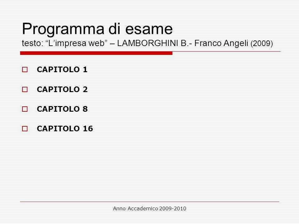 Anno Accademico 2009-2010 Programma di esame testo: Limpresa web – LAMBORGHINI B.- Franco Angeli (2009) CAPITOLO 1 CAPITOLO 2 CAPITOLO 8 CAPITOLO 16