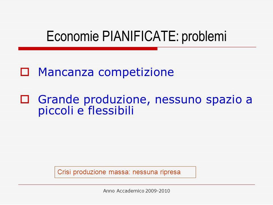 Anno Accademico 2009-2010 Economie PIANIFICATE: problemi Mancanza competizione Grande produzione, nessuno spazio a piccoli e flessibili Crisi produzio