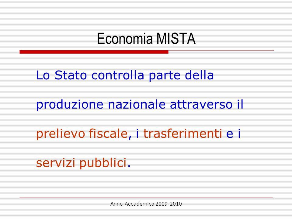 Anno Accademico 2009-2010 Economia MISTA Lo Stato controlla parte della produzione nazionale attraverso il prelievo fiscale, i trasferimenti e i servi