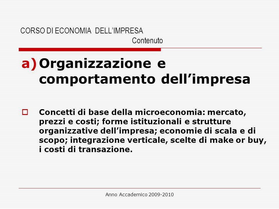 Anno Accademico 2009-2010 CORSO DI ECONOMIA DELLIMPRESA Contenuto a)Organizzazione e comportamento dellimpresa Concetti di base della microeconomia: m