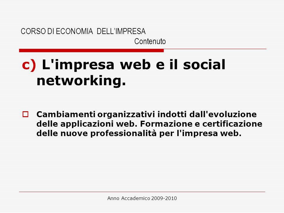 Anno Accademico 2009-2010 CORSO DI ECONOMIA DELLIMPRESA Contenuto c) L'impresa web e il social networking. Cambiamenti organizzativi indotti dall'evol