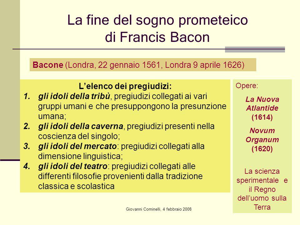 Giovanni Cominelli, 4 febbraio 2008 La fine del sogno prometeico di Francis Bacon Bacone (Londra, 22 gennaio 1561, Londra 9 aprile 1626) Opere: La Nuo