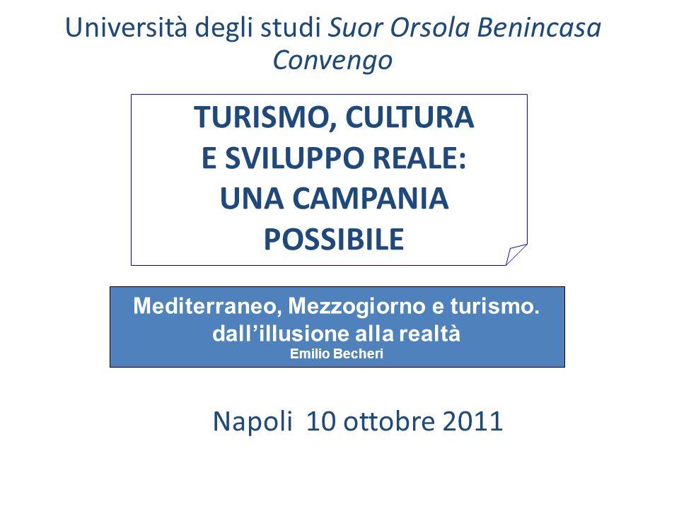 TURISMO, CULTURA E SVILUPPO REALE: UNA CAMPANIA POSSIBILE Napoli 10 ottobre 2011 Università degli studi Suor Orsola Benincasa Convengo Mediterraneo, M