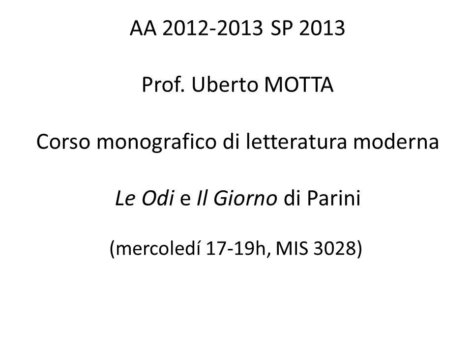 AA 2012-2013 SP 2013 Prof. Uberto MOTTA Corso monografico di letteratura moderna Le Odi e Il Giorno di Parini (mercoledí 17-19h, MIS 3028)