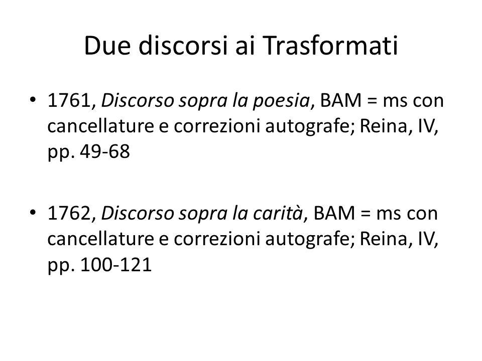 Due discorsi ai Trasformati 1761, Discorso sopra la poesia, BAM = ms con cancellature e correzioni autografe; Reina, IV, pp. 49-68 1762, Discorso sopr
