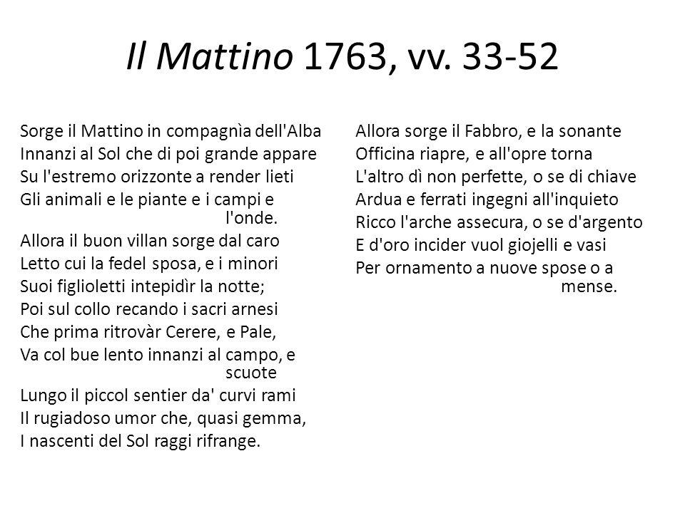 Il Mattino 1763, vv. 33-52 Sorge il Mattino in compagnìa dell'Alba Innanzi al Sol che di poi grande appare Su l'estremo orizzonte a render lieti Gli a