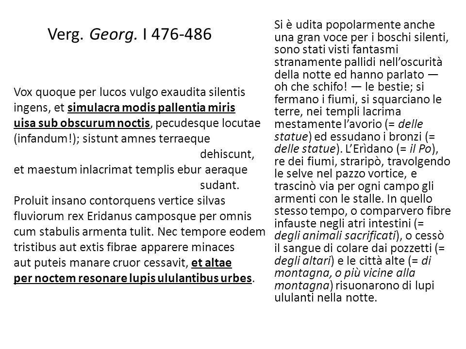 Verg. Georg. I 476-486 Vox quoque per lucos vulgo exaudita silentis ingens, et simulacra modis pallentia miris uisa sub obscurum noctis, pecudesque lo