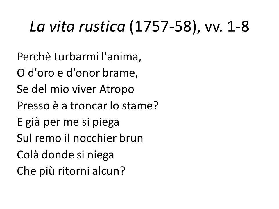 La vita rustica (1757-58), vv. 1-8 Perchè turbarmi l'anima, O d'oro e d'onor brame, Se del mio viver Atropo Presso è a troncar lo stame? E già per me