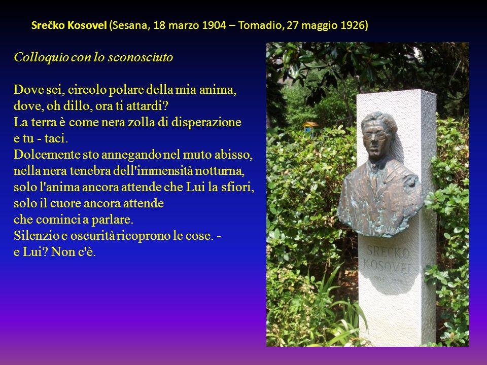 Srečko Kosovel (Sesana, 18 marzo 1904 – Tomadio, 27 maggio 1926) Colloquio con lo sconosciuto Dove sei, circolo polare della mia anima, dove, oh dillo