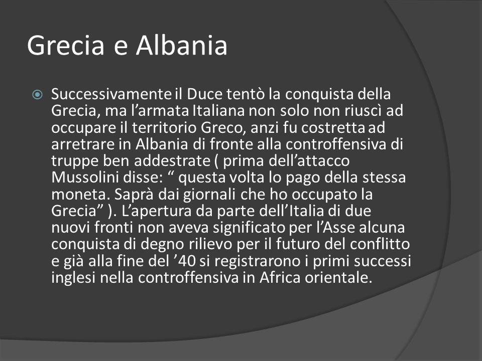 Grecia e Albania Successivamente il Duce tentò la conquista della Grecia, ma larmata Italiana non solo non riuscì ad occupare il territorio Greco, anz