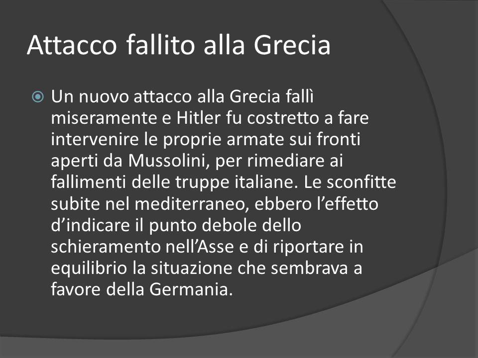 Attacco fallito alla Grecia Un nuovo attacco alla Grecia fallì miseramente e Hitler fu costretto a fare intervenire le proprie armate sui fronti aperti da Mussolini, per rimediare ai fallimenti delle truppe italiane.
