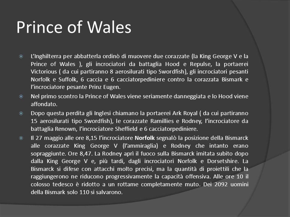 Prince of Wales LInghilterra per abbatterla ordinò di muovere due corazzate (la King George V e la Prince of Wales ), gli incrociatori da battaglia Hood e Repulse, la portaerei Victorious ( da cui partiranno 8 aerosilurati tipo Swordfish), gli incrociatori pesanti Norfolk e Suffolk, 6 caccia e 6 cacciatorpediniere contro la corazzata Bismark e lincrociatore pesante Prinz Eugen.