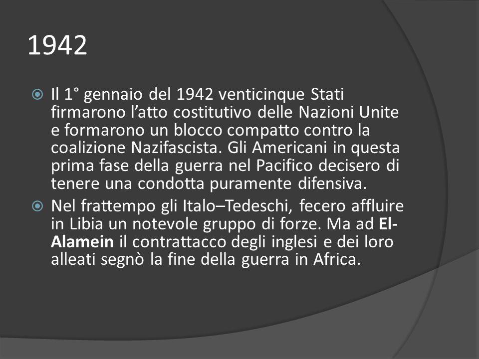 1942 Il 1° gennaio del 1942 venticinque Stati firmarono latto costitutivo delle Nazioni Unite e formarono un blocco compatto contro la coalizione Nazifascista.
