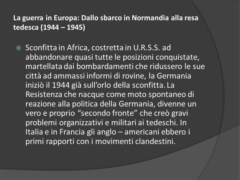 La guerra in Europa: Dallo sbarco in Normandia alla resa tedesca (1944 – 1945) Sconfitta in Africa, costretta in U.R.S.S. ad abbandonare quasi tutte l