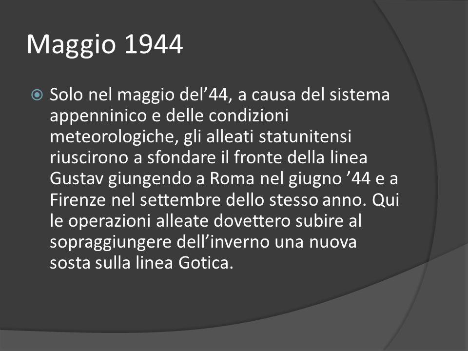 Maggio 1944 Solo nel maggio del44, a causa del sistema appenninico e delle condizioni meteorologiche, gli alleati statunitensi riuscirono a sfondare il fronte della linea Gustav giungendo a Roma nel giugno 44 e a Firenze nel settembre dello stesso anno.