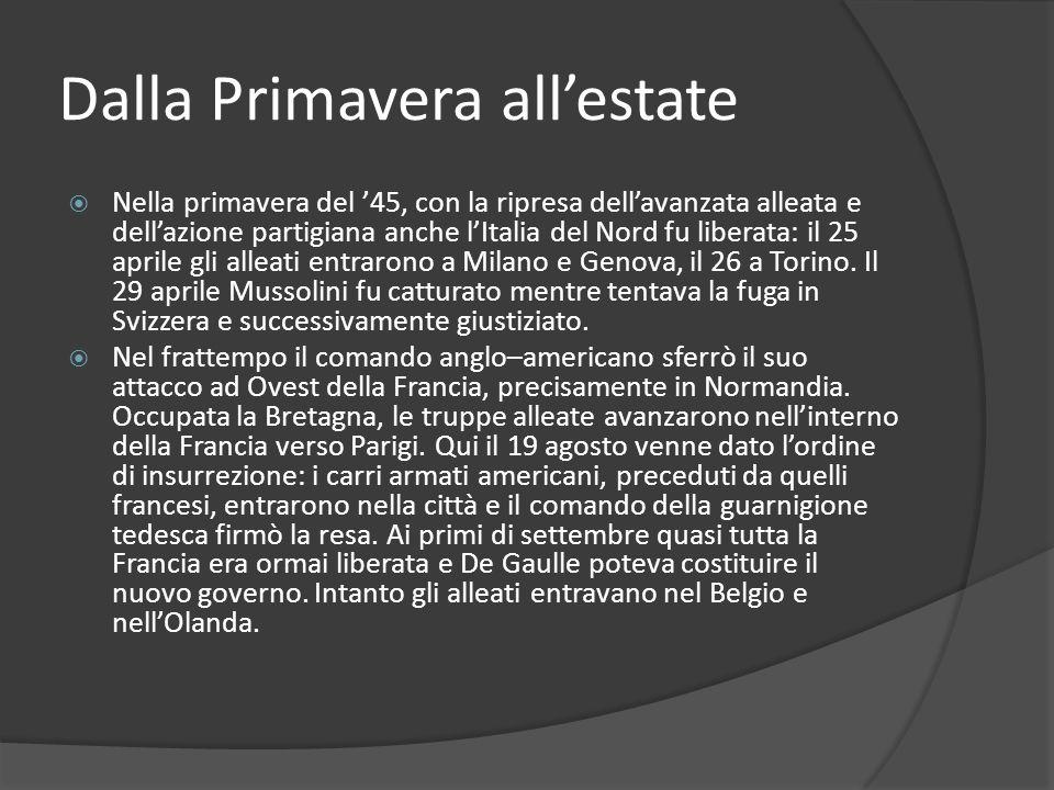 Dalla Primavera allestate Nella primavera del 45, con la ripresa dellavanzata alleata e dellazione partigiana anche lItalia del Nord fu liberata: il 25 aprile gli alleati entrarono a Milano e Genova, il 26 a Torino.
