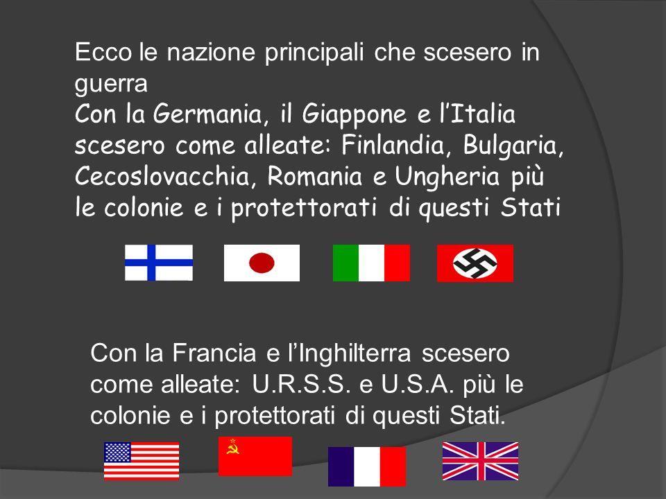 Ecco le nazione principali che scesero in guerra Con la Germania, il Giappone e lItalia scesero come alleate: Finlandia, Bulgaria, Cecoslovacchia, Rom