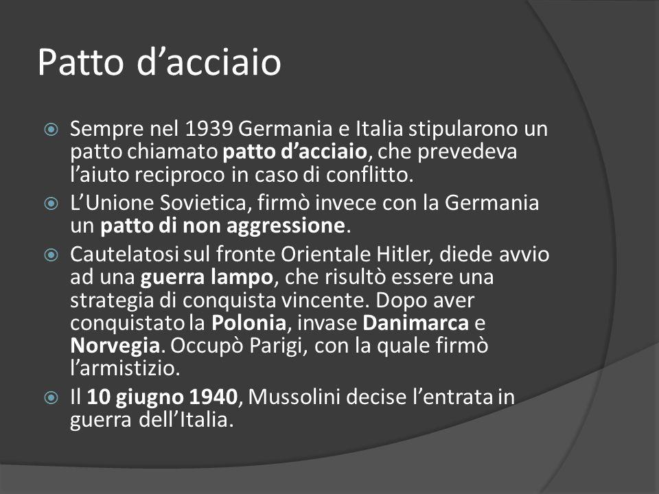 Patto dacciaio Sempre nel 1939 Germania e Italia stipularono un patto chiamato patto dacciaio, che prevedeva laiuto reciproco in caso di conflitto.