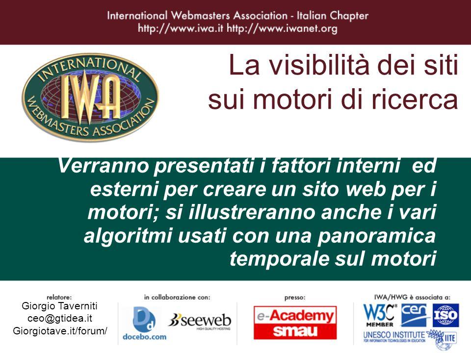 La visibilità dei siti sui motori di ricerca Giorgio Taverniti ceo@gtidea.it Giorgiotave.it/forum/ Verranno presentati i fattori interni ed esterni per creare un sito web per i motori; si illustreranno anche i vari algoritmi usati con una panoramica temporale sul motori