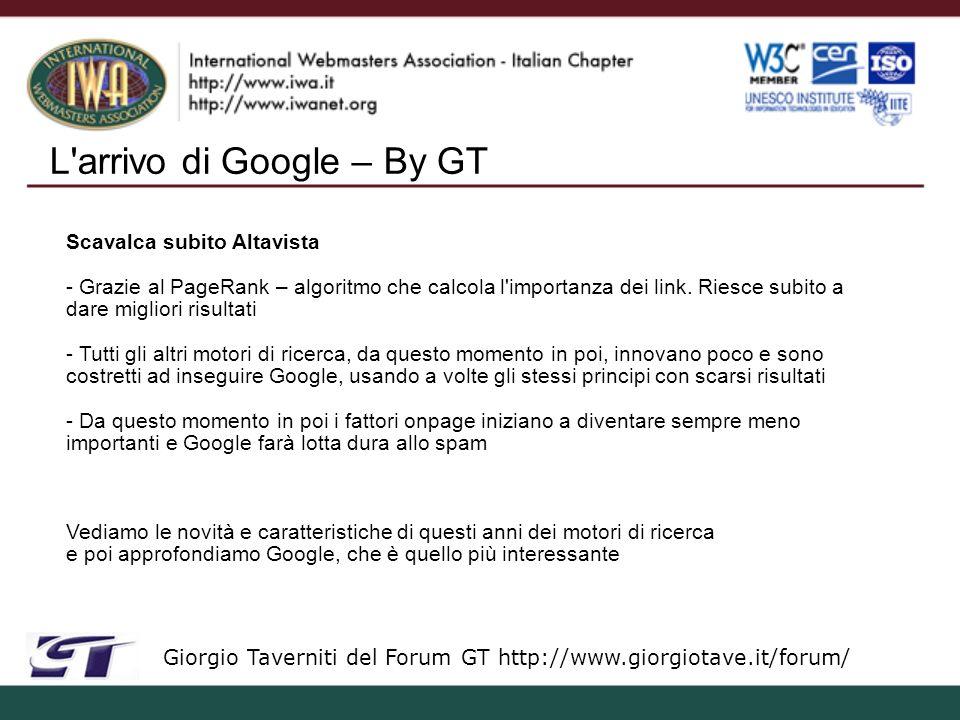 L arrivo di Google – By GT Giorgio Taverniti del Forum GT http://www.giorgiotave.it/forum/ Scavalca subito Altavista - Grazie al PageRank – algoritmo che calcola l importanza dei link.