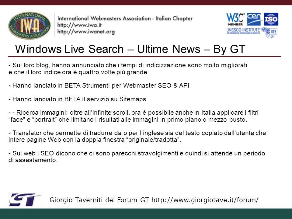Windows Live Search – Ultime News – By GT Giorgio Taverniti del Forum GT http://www.giorgiotave.it/forum/ - Sul loro blog, hanno annunciato che i tempi di indicizzazione sono molto migliorati e che il loro indice ora è quattro volte più grande - Hanno lanciato in BETA Strumenti per Webmaster SEO & API - Hanno lanciato in BETA il servizio su Sitemaps - - Ricerca immagini: oltre allinfinite scroll, ora è possibile anche in Italia applicare i filtri face e portrait che limitano i risultati alle immagini in primo piano o mezzo busto.