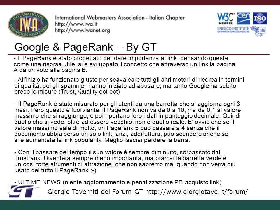 Google & PageRank – By GT Giorgio Taverniti del Forum GT http://www.giorgiotave.it/forum/ - Il PageRank è stato progettato per dare importanza ai link, pensando questa come una risorsa utile, si è sviluppato il concetto che attraverso un link la pagina A da un voto alla pagina B.