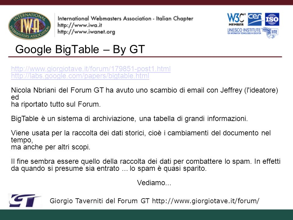 Google BigTable – By GT Giorgio Taverniti del Forum GT http://www.giorgiotave.it/forum/ http://www.giorgiotave.it/forum/179851-post1.html http://labs.google.com/papers/bigtable.html Nicola Nbriani del Forum GT ha avuto uno scambio di email con Jeffrey (l ideatore) ed ha riportato tutto sul Forum.