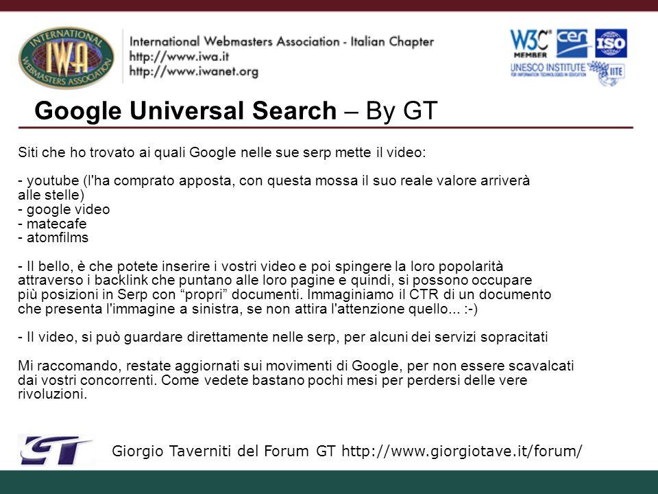 Google Universal Search – By GT Giorgio Taverniti del Forum GT http://www.giorgiotave.it/forum/ Siti che ho trovato ai quali Google nelle sue serp mette il video: - youtube (l ha comprato apposta, con questa mossa il suo reale valore arriverà alle stelle) - google video - matecafe - atomfilms - Il bello, è che potete inserire i vostri video e poi spingere la loro popolarità attraverso i backlink che puntano alle loro pagine e quindi, si possono occupare più posizioni in Serp con propri documenti.