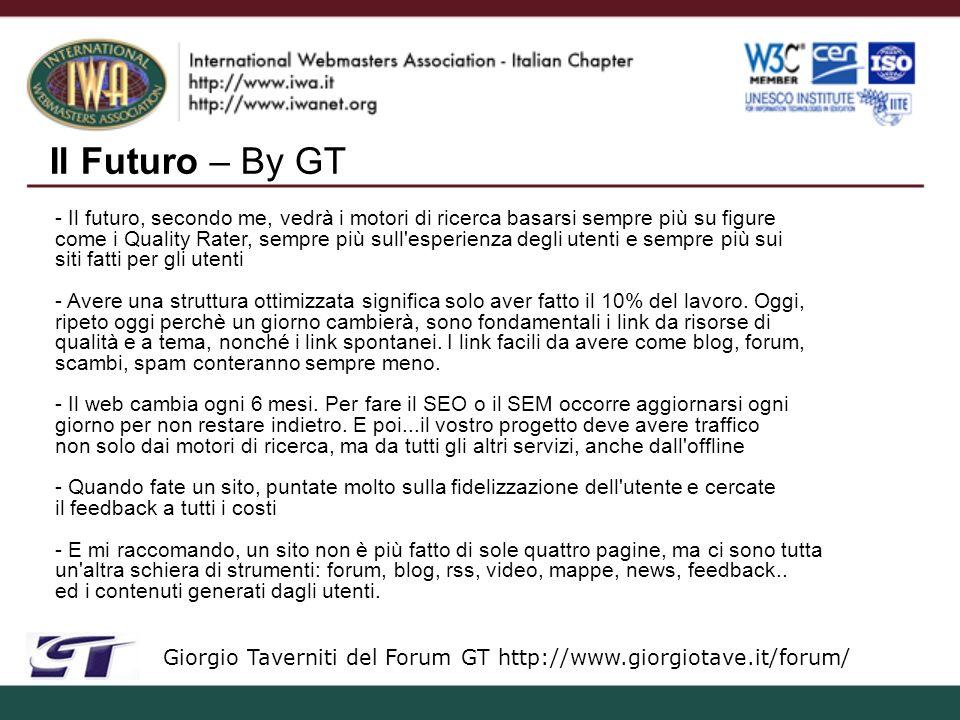 Il Futuro – By GT Giorgio Taverniti del Forum GT http://www.giorgiotave.it/forum/ - Il futuro, secondo me, vedrà i motori di ricerca basarsi sempre più su figure come i Quality Rater, sempre più sull esperienza degli utenti e sempre più sui siti fatti per gli utenti - Avere una struttura ottimizzata significa solo aver fatto il 10% del lavoro.