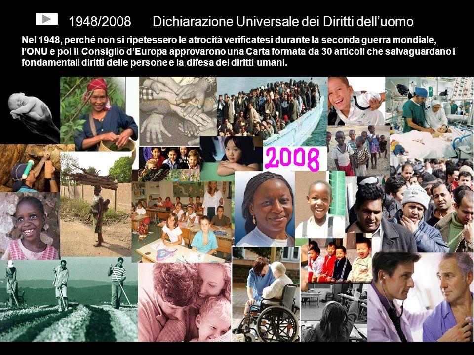 1948/2008 Dichiarazione Universale dei Diritti delluomo Nel 1948, perché non si ripetessero le atrocità verificatesi durante la seconda guerra mondiale, lONU e poi il Consiglio dEuropa approvarono una Carta formata da 30 articoli che salvaguardano i fondamentali diritti delle persone e la difesa dei diritti umani.