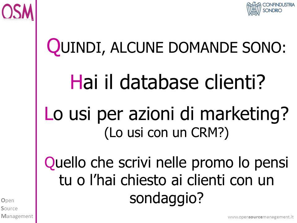 O pen S ource M anagement www.opensourcemanagement.it Q UINDI, ALCUNE DOMANDE SONO: Hai il database clienti.