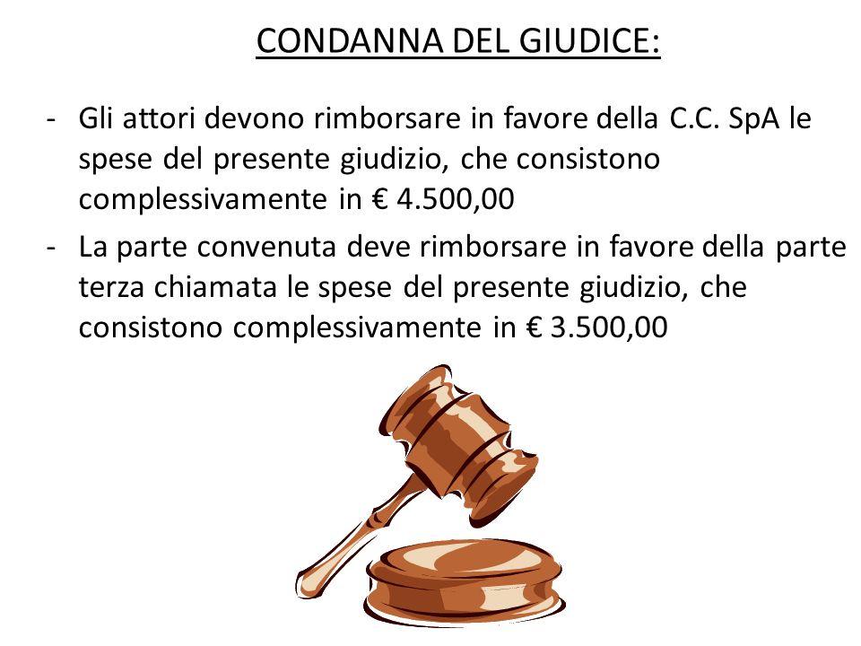 CONDANNA DEL GIUDICE: -Gli attori devono rimborsare in favore della C.C. SpA le spese del presente giudizio, che consistono complessivamente in 4.500,