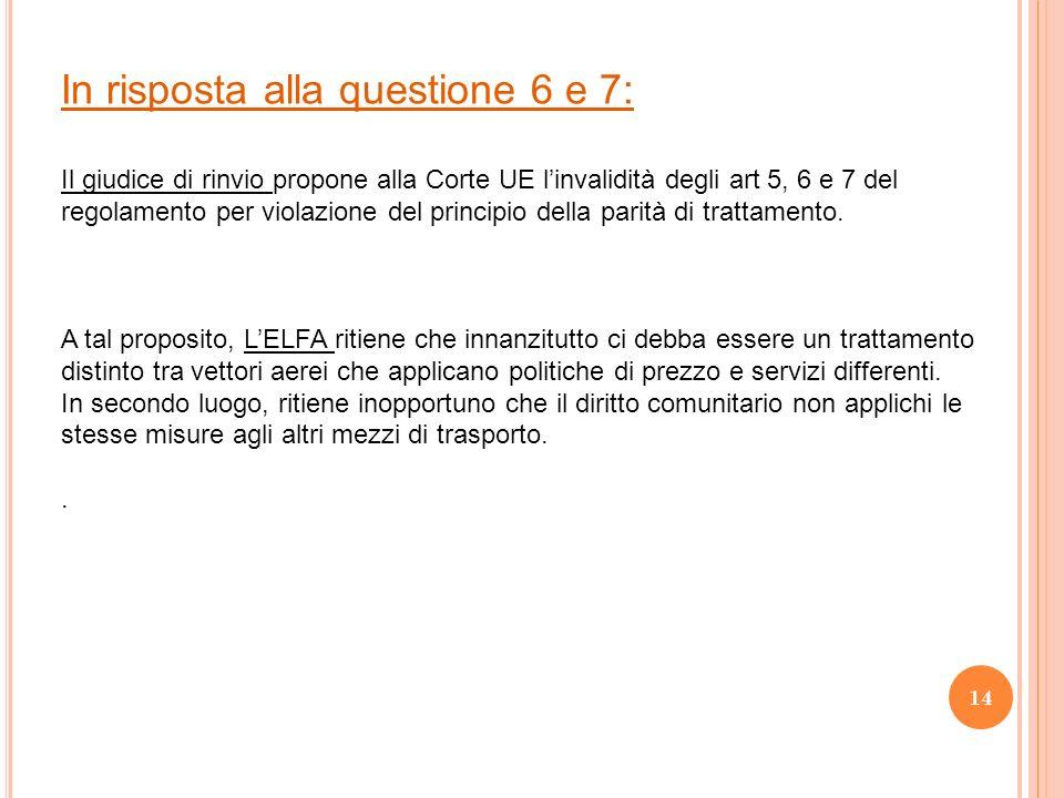 In risposta alla questione 6 e 7: Il giudice di rinvio propone alla Corte UE linvalidità degli art 5, 6 e 7 del regolamento per violazione del principio della parità di trattamento.