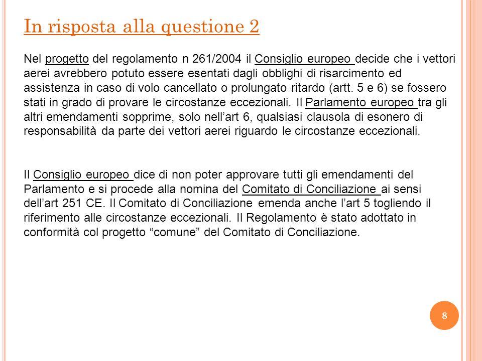 8 In risposta alla questione 2 Nel progetto del regolamento n 261/2004 il Consiglio europeo decide che i vettori aerei avrebbero potuto essere esentati dagli obblighi di risarcimento ed assistenza in caso di volo cancellato o prolungato ritardo (artt.