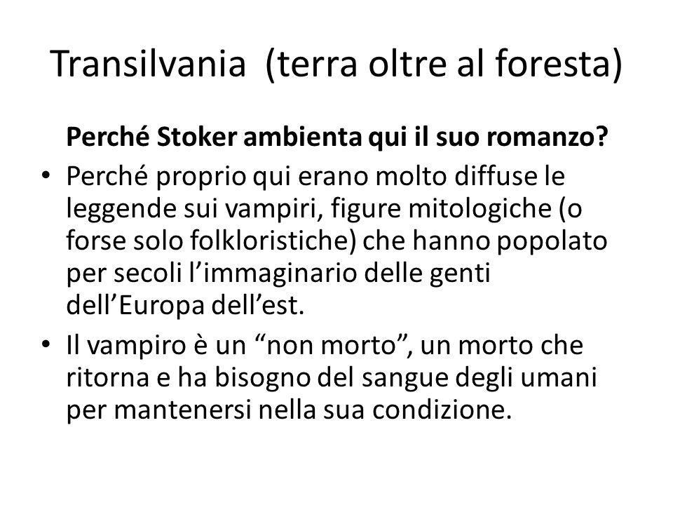 Transilvania (terra oltre al foresta) Perché Stoker ambienta qui il suo romanzo? Perché proprio qui erano molto diffuse le leggende sui vampiri, figur