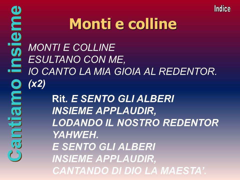 Cantiamo insieme Monti e colline MONTI E COLLINE ESULTANO CON ME, IO CANTO LA MIA GIOIA AL REDENTOR. (x2) Rit. E SENTO GLI ALBERI INSIEME APPLAUDIR, L