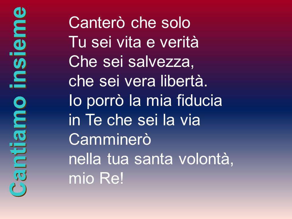 Cantiamo insieme Canterò che solo Tu sei vita e verità Che sei salvezza, che sei vera libertà. Io porrò la mia fiducia in Te che sei la via Camminerò